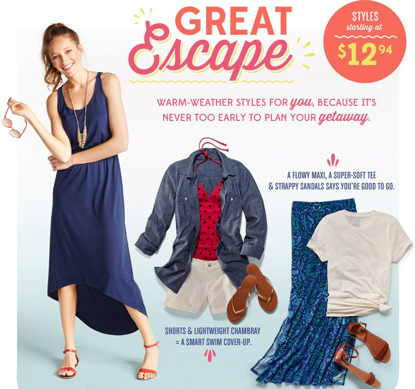 GREAT Escape | STYLES starting at $12.94 | WARM-WEATHER STYLES FOR you, BECAUSE IT'S NEVER TOO EARLY TO PLAN YOUR getaway.