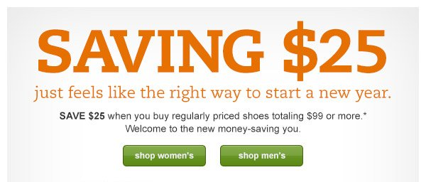 SAVING $25. just feels like the right way to start a new year. SAVE $25 when you buy regularly priced shoes totaling $99 or more.* Welcome to the new money-saving you.