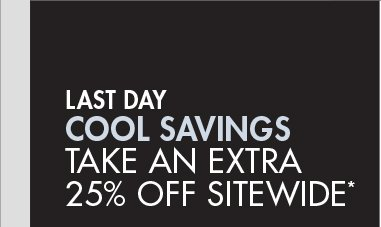 LAST DAY - COOL SAVINGS: TAKE AN EXTRA 25% OFF SITEWIDE*