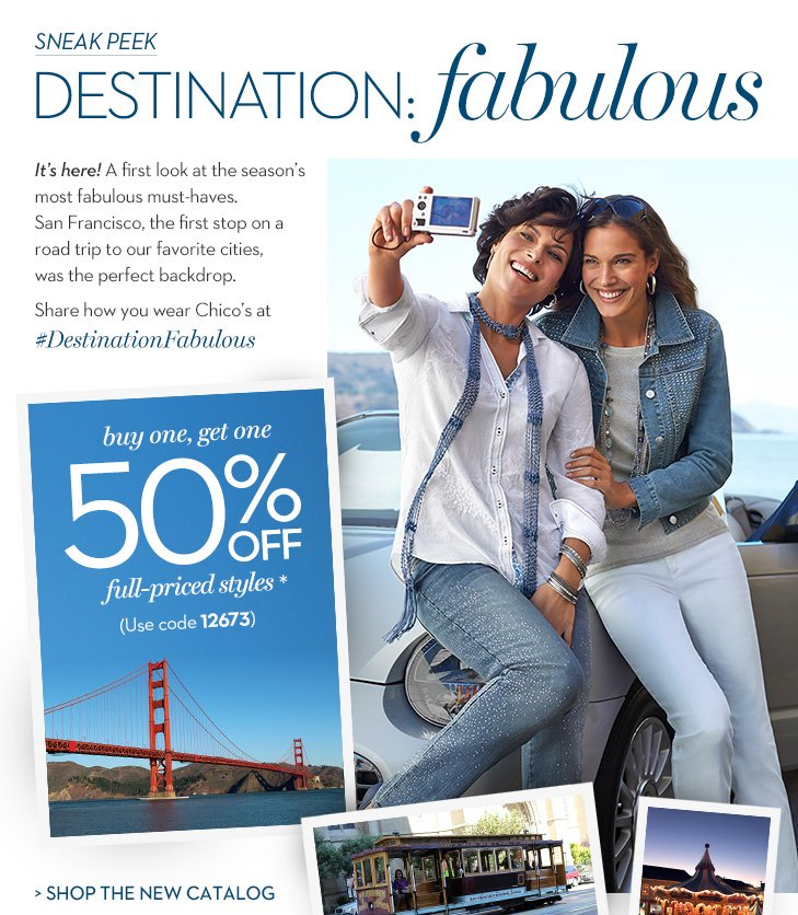 Sneak Peek…Destination: Fabulous! It's here! A first look at the season's most fabulous must-haves. San Francisco, the first stop on a road trip to our favorite cities, was the perfect backdrop. Share how you wear Chico's at #DestinationFabulous. Enjoy...Buy One, Get One 50% OFF full priced-styles* (Use Code 12673).  »SHOP THE NEW CATALOG