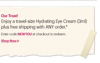 MINI EYE CREAM | FREE SHIPPING Enjoy a travel-size Hydrating Eye Cream (3ml) plus free shipping with ANY order.*  Enter code NEWYOU at checkout to redeem. Ends: January 5th at 11:59 PM PST  Shop Now »