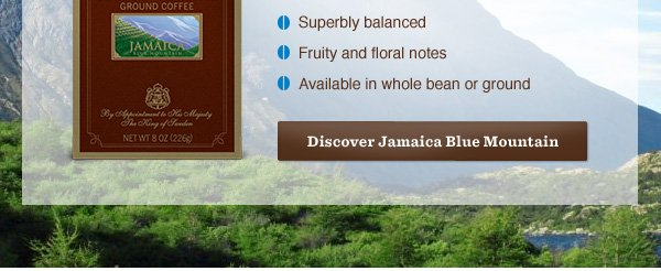 • Superbly balanced • Fruity and floral notes • Available in whole bean or ground. Discover Jamaica Blue Mountain.