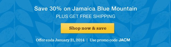 Save 30% on Jamaica Blue Mountain PLUS GET FREE SHIPPING. Shop now & save. Offer ends January 31, 2014. Use promo code JACM.