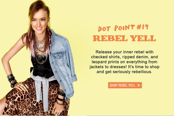 Dot Point #19 Rebel Yell. Release your inner rebel with checked shirts, ripped denim, and leopard prints on everything from jackets to dresses! It's time to shop and get seriously rebellious. Shop Rebel Yell
