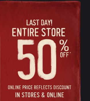 LAST DAY! ENTIRE STORE 50% OFF* ONLINE PRICE  REFLECTS DISCOUNT IN STORES & ONLINE