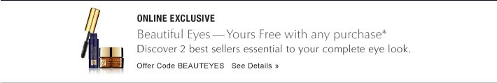ONLINE EXCLUSIVE Beautiful Eyes-Yours Free with any $50 purchase* Discover 2 best sellers essential to your complete eye look. Offer Code BEAUTEYES     SEE DETAILS »