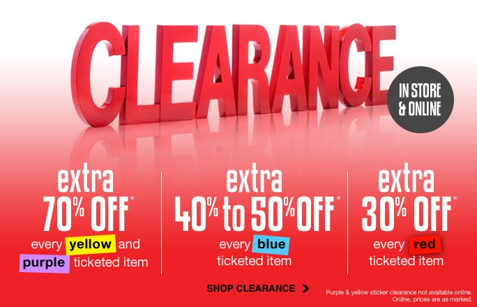 Every clearance item is on sale extra 7O% off every  yellow and purple  ticketed item* extra 4O% to 5O%off every blue ticketed item* extra 3O% off every  red ticketed item* Shop clearance Purple & yellow sticker clearance not available online.