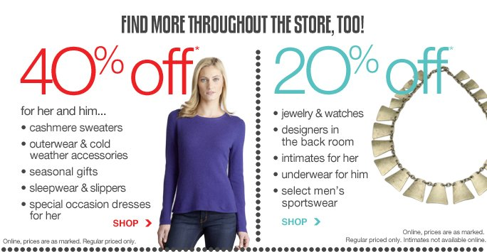 Find more throughout the store, too! 40% off* for her and him...   - cashmere sweaters - outerwear & cold weather accessories - seasonal gifts - sleepwear & slippers - special occasion dresses for her Shop Online, prices are as marked. Regular priced only.  20% off* - back room designers - jewelry & watches - intimates for her - underwear for him - select men's sportswear Shop Online, prices are as marked. Regular priced only. Intimates not available online