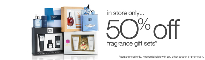 in store only... 5O% off  fragrance gift sets* Regular priced only. Not combinable with any other coupon or promotion.