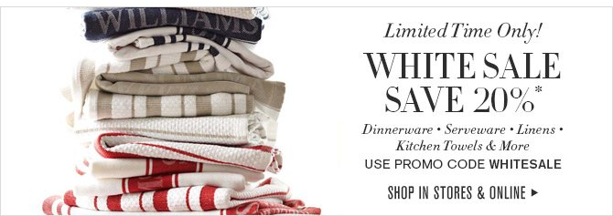 Limited Time Only! WHITE SALE - SAVE 20% -- Dinnerware - Serveware - Linens - Kitchen Towels & More -- Use Promo Code WHITESALE -- SHOP IN STORES & ONLINE