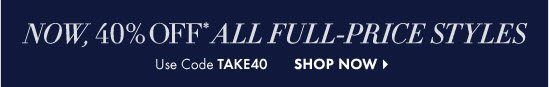 Now, 40% OFF* All Full–Price Styles  Use Code TAKE40  SHOP NOW