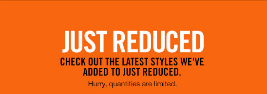 JUST REDUCED | CHECK OUT THE LATEST STYLES WE'VE ADDED TO JUST REDUCED. | Hurry, quantities are limited.
