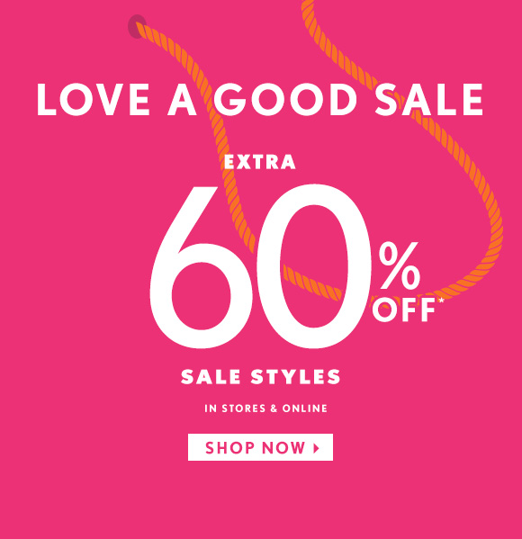 LOVE A GOOD SALE EXTRA 60% OFF* SALE STYLES IN STORES & ONLINE                         SHOP NOW