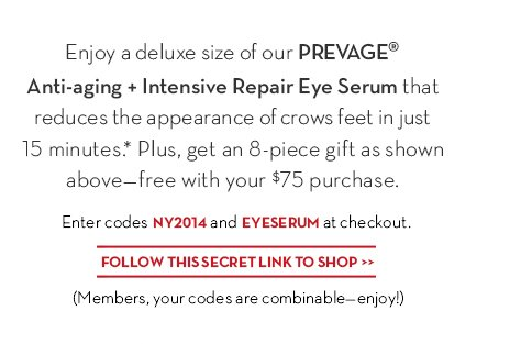 Enjoy a deluxe size of our PREVAGE® Anti-aging + Intensive Repair Eye Serum that reduces the appearance of crows feet in just 15 minutes.* Plus, get an 8-piece gift as shown above—free with your $75 purchase. Enter codes NY2014 and EYESERUM at checkout. FOLLOW THIS SECRET LINK TO SHOP. (Members, your codes are combinable—enjoy!)