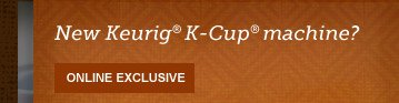 New Keurig® K-Cup® machine? --  ONLINE EXCLUSIVE