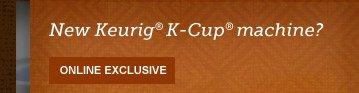 New Keurig® K-Cup® machine? --  ONLINE EXCLUSIVE