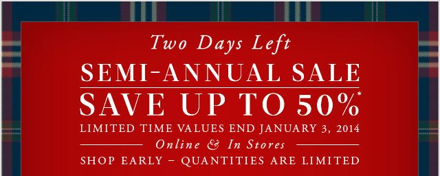 Two Days Left - SEMI-ANNUAL SALE - SAVE UP TO 50%*