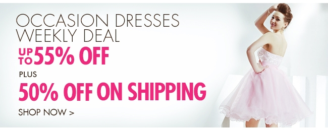 Occasion Dresses Weekly Deal UP TO 55% OFF Plus 50% OFF ON SHIPPING SHOP NOW▶