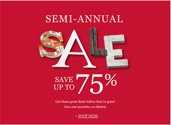 SEMI-ANNUAL SALE STARTS NOW! SAVE UP TO 75% | GET THESE GREAT DEALS BEFORE THEY'RE GONE! SIZES AND QUANTITIES ARE LIMITED. SHOP NOW