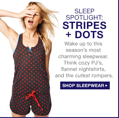 SLEEP SPOTLIGHT: STRIPES + DOTS   SHOP SLEEPWEAR