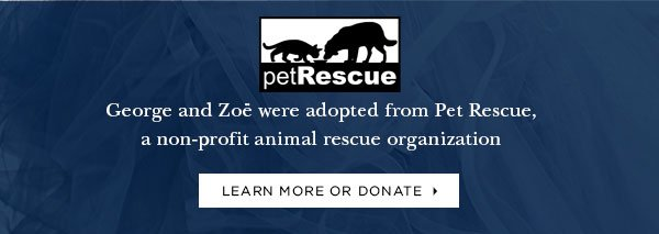 PET RESCUE LOGO George and Zoë were adopted from Pet Rescue, a non-profit animal rescue organization LEARN MORE OR DONATE