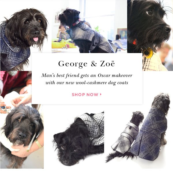 George & Zoë  Man's best friend gets an Oscar makeover  with our new wool-cashmere dog coats SHOP NOW