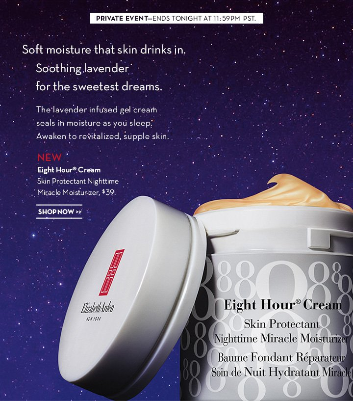 PRIVATE EVENT—ENDS TONIGHT AT 11:59PM PST. Soft moisture that skin drinks in. Soothing lavender for the sweetest dreams. The lavender infused gel cream seals in moisture as you sleep. Awaken to revitalized, supple skin. NEW. Eight Hour® Cream Skin Protectant Nighttime Miracle Moisturizer, $39. SHOP NOW.