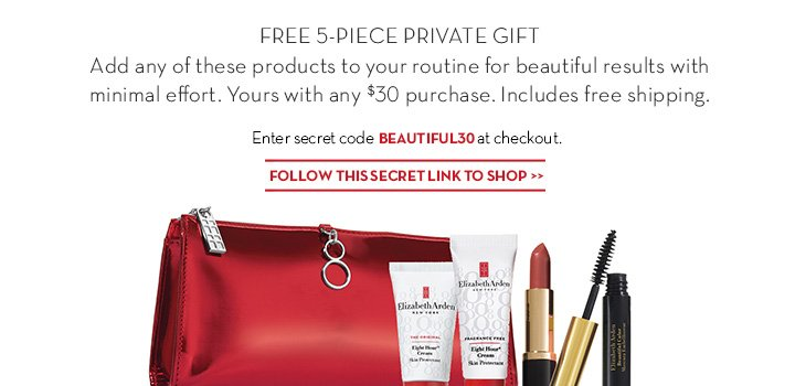 FREE 5-PIECE PRIVATE GIFT. Add any of these products to your routine for beautiful results with minimal effort. Yours with any $30 purchase. Includes free shipping. Enter secret code BEAUTIFUL30 at checkout. FOLLOW THIS SECRET LINK TO SHOP.