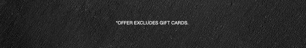 *OFFER EXCLUDES GIFT CARDS