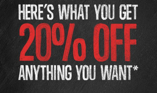 HERE'S WHAT YOU GET 20% OFF ANYTHING YOU WANT*