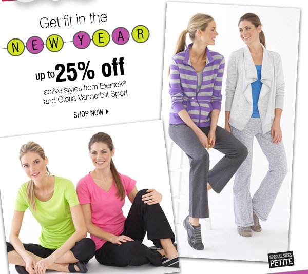 Get fit in the NEW YEAR. up to 25% off on  active styles from Exertek® and Gloria Vanderbilt Sport. SHOP NOW.