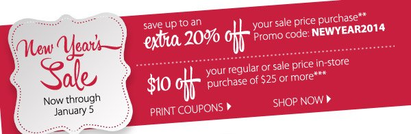 New Year's Sale. Now through January 5. save up to an extra 20% off  your sale price purchase** Promo code: NEWYEAR2014. $10 off your regular  or sale price in-store purchase of $25 or more*** SHOP NOW.