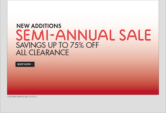 NEW ADDITIONS SEMI - ANNUAL SALE SAVINGS UP TO 75% OFF ALL CLEARANCE SHOP NOW