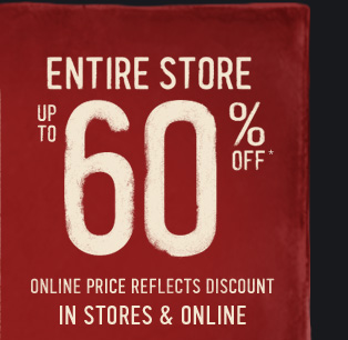 ENTIRE STORE UP TO 60% OFF* ONLINE PRICE REFLECTS DISCOUNT IN STORES & ONLINE