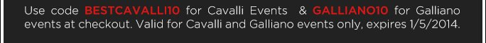 Use code BESTCAVALLI10 for Cavalli Events & GALLIANO10 for Galliano events at checkout. Valid for Cavalli & Galliano events only, expires 1/5/2014