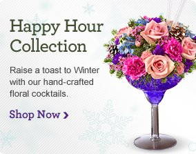 Happy Hour Collection Raise a toast to Winter with our hand-crafted floral cocktails.  Shop Now