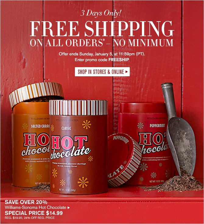 3 Days Only! FREE SHIPPING ON ALL ORDERS* — NO MINIMUM - Offer ends Sunday, January 5, at 11:59pm (PT). Enter promo code FREESHIP -- SHOP IN STORES & ONLINE