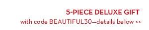 5-PIECE DELUXE GIFT with code BEAUTIFUL30—details below.