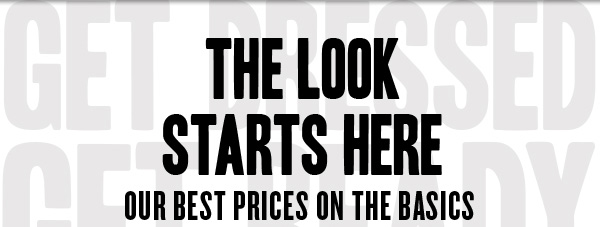 THE LOOK STARTS HERE. Our best prices on the basics.