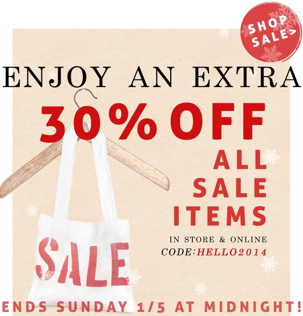 Enjoy an EXTRA 30% OFF all sale items! Use code HELLO2014 at checkout. Ends Sunday!