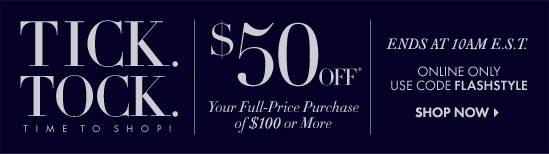 TICK. TOCK. TIME TO SHOP! $50 OFF* Your Full–Price Purchase Of $100 Or More  Ends At 10AM E.S.T.  Online Only Use Code FLASHSTYLE  SHOP NOW