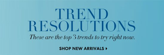 TREND RESOLUTIONS These are the top 3 trends to try right now.  SHOP NEW ARRIVALS