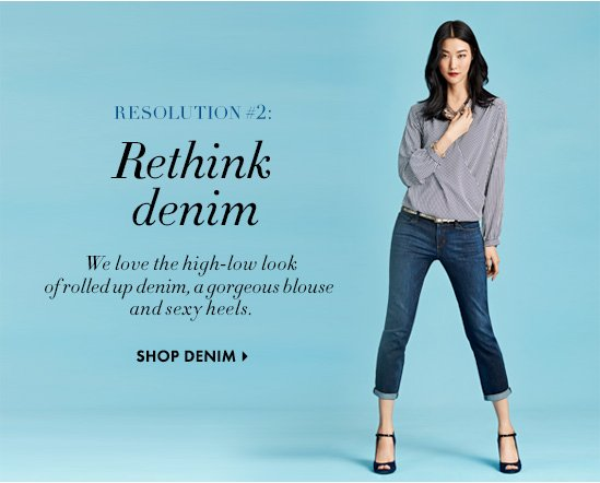 RESOLUTION #2: Rethink denim We love the high-low look of rolled up denim, a gorgeous blouse and sexy heels.  SHOP DENIM