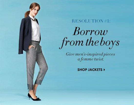 RESOLUTION #1: Borrow from the boys Give men's-inspired pieces a femme twist.  SHOP JACKETS