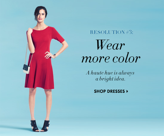RESOLUTION #3: Wear more color A haute hue is always a bright idea.  SHOP DRESSES