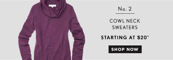 No. 2 COWL NECK SWEATERS STARTING AT $20*  SHOP NOW