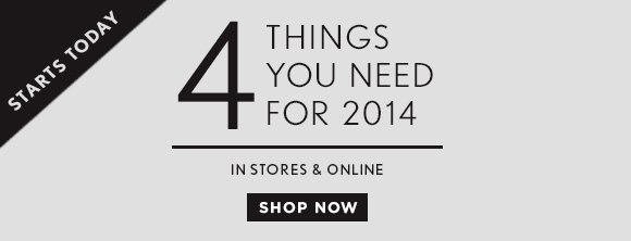 STARTS TODAY 4 THINGS YOU NEED  FOR 2014  IN STORES & ONLINE  SHOP NOW