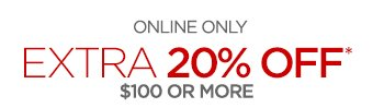ONLINE ONLY EXTRA 20% OFF* $100 OR MORE