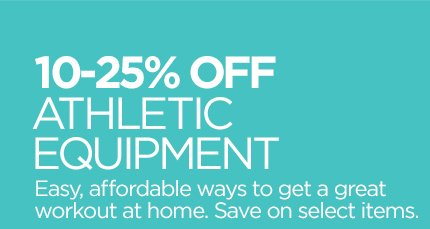 10-25% OFF ATHLETIC EQUIPMENT Easy, affordable ways to get a great workout at home. Save on select  items.