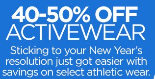 40-50% OFF ACTIVEWEAR Sticking to your New Year's resolution just got easier with savings on  select athletic wear.